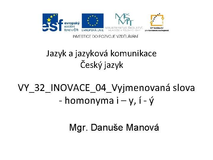 Jazyk a jazyková komunikace Český jazyk VY_32_INOVACE_04_Vyjmenovaná slova - homonyma i – y, í