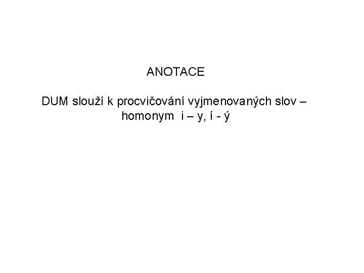 ANOTACE DUM slouží k procvičování vyjmenovaných slov – homonym i – y, í -