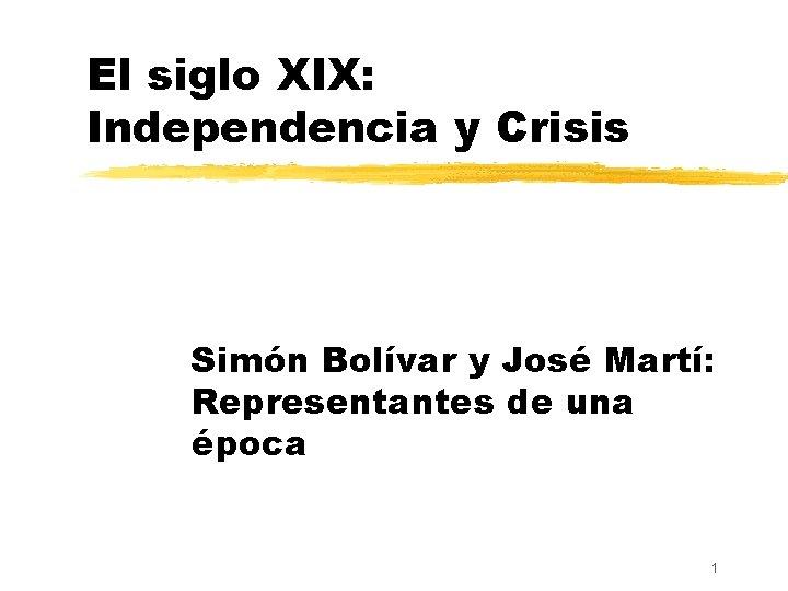 El siglo XIX: Independencia y Crisis Simón Bolívar y José Martí: Representantes de una