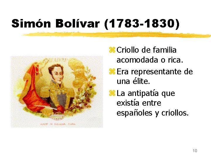 Simón Bolívar (1783 -1830) z Criollo de familia acomodada o rica. z Era representante