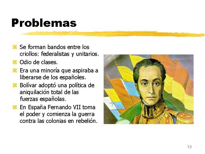Problemas z Se forman bandos entre los criollos: federalistas y unitarios. z Odio de
