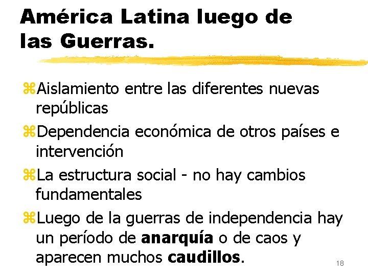 América Latina luego de las Guerras. z. Aislamiento entre las diferentes nuevas repúblicas z.