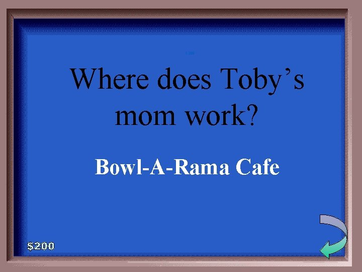 1 -200 Where does Toby's mom work? Bowl-A-Rama Cafe