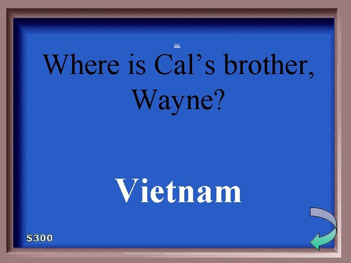 1 -300 Where is Cal's brother, Wayne? Vietnam