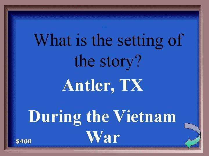 1 -400 What is the setting of the story? Antler, TX During the Vietnam