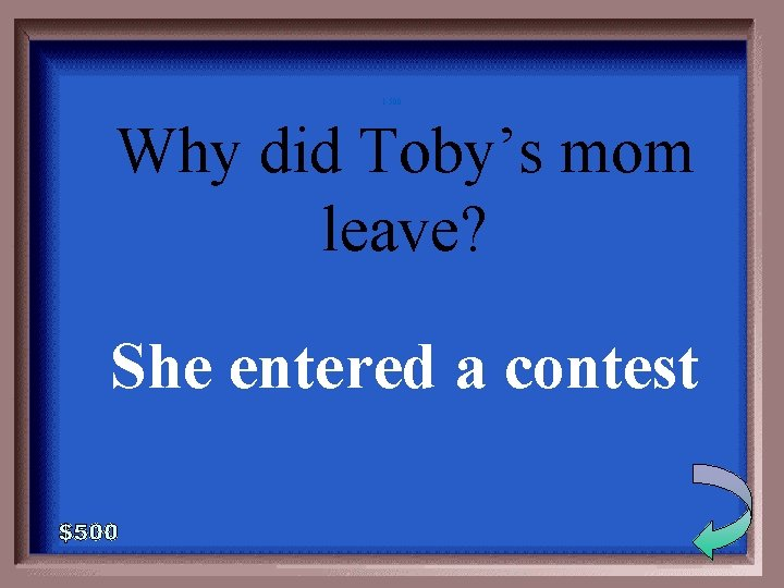1 -500 Why did Toby's mom leave? She entered a contest