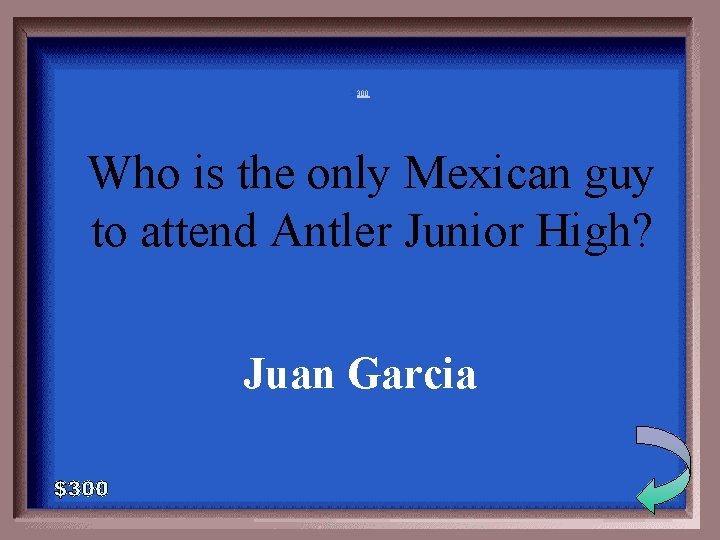 2 -300 Who is the only Mexican guy to attend Antler Junior High? Juan