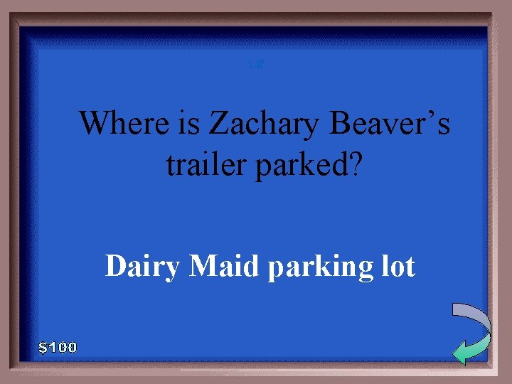 1 - 100 3 -100 Where is Zachary Beaver's trailer parked? Dairy Maid parking
