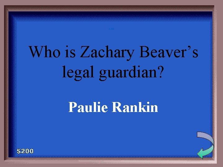 3 -200 Who is Zachary Beaver's legal guardian? Paulie Rankin