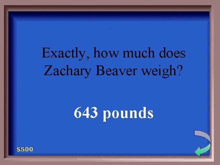 3 -500 Exactly, how much does Zachary Beaver weigh? 643 pounds