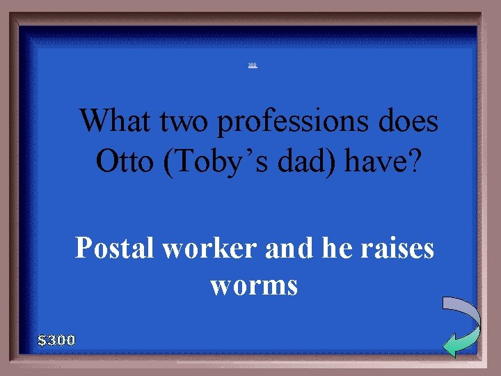 5 -300 What two professions does Otto (Toby's dad) have? Postal worker and he