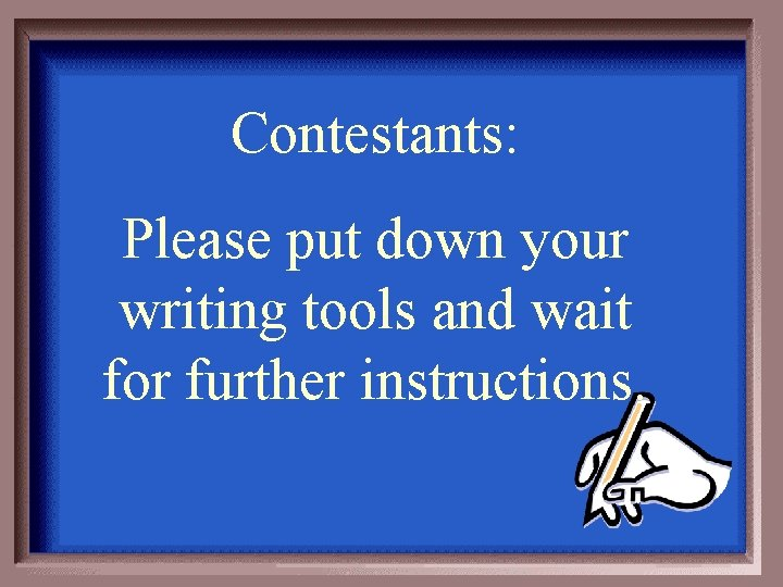 Contestants: Please put down your writing tools and wait for further instructions.