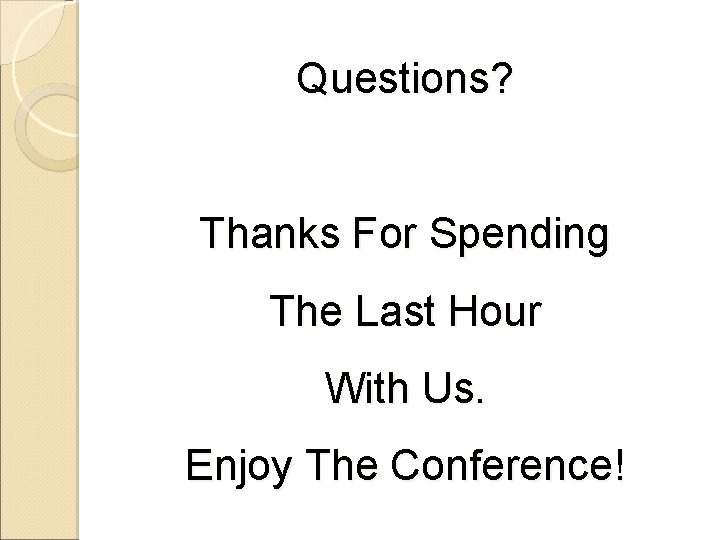 Questions? Thanks For Spending The Last Hour With Us. Enjoy The Conference!