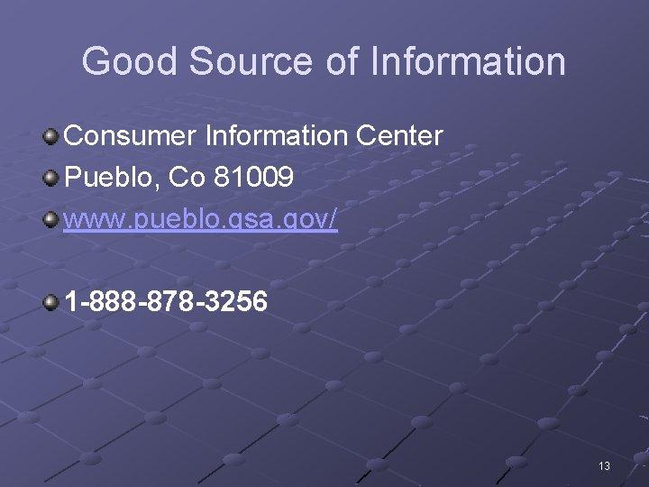 Good Source of Information Consumer Information Center Pueblo, Co 81009 www. pueblo. gsa. gov/
