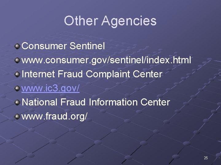 Other Agencies Consumer Sentinel www. consumer. gov/sentinel/index. html Internet Fraud Complaint Center www. ic