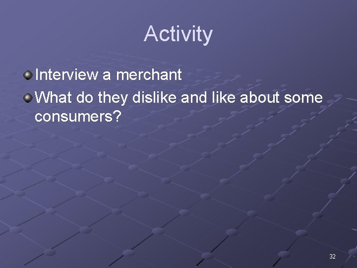 Activity Interview a merchant What do they dislike and like about some consumers? 32