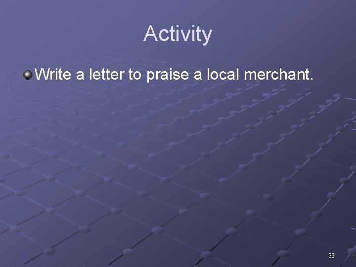 Activity Write a letter to praise a local merchant. 33