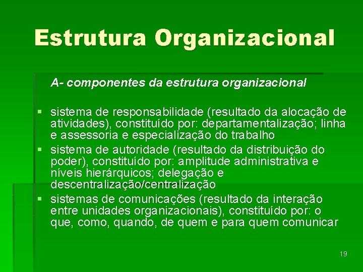 Estrutura Organizacional A- componentes da estrutura organizacional § sistema de responsabilidade (resultado da alocação