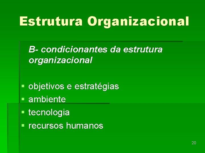 Estrutura Organizacional B- condicionantes da estrutura organizacional § § objetivos e estratégias ambiente tecnologia
