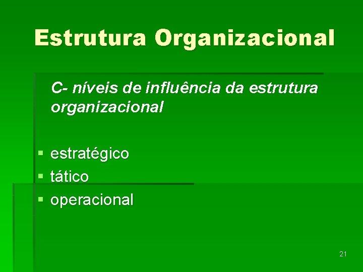Estrutura Organizacional C- níveis de influência da estrutura organizacional § § § estratégico tático