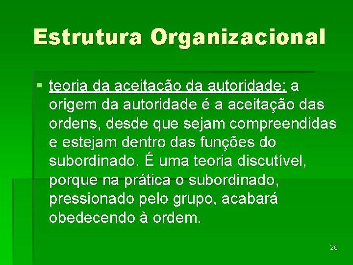 Estrutura Organizacional § teoria da aceitação da autoridade: a origem da autoridade é a