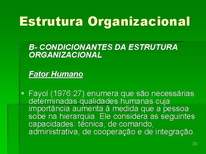 Estrutura Organizacional B- CONDICIONANTES DA ESTRUTURA ORGANIZACIONAL Fator Humano § Fayol (1976: 27) enumera