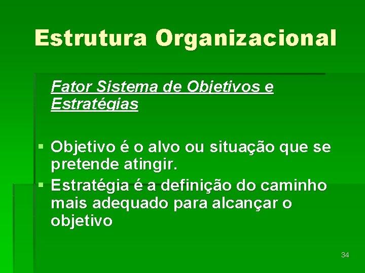 Estrutura Organizacional Fator Sistema de Objetivos e Estratégias § Objetivo é o alvo ou
