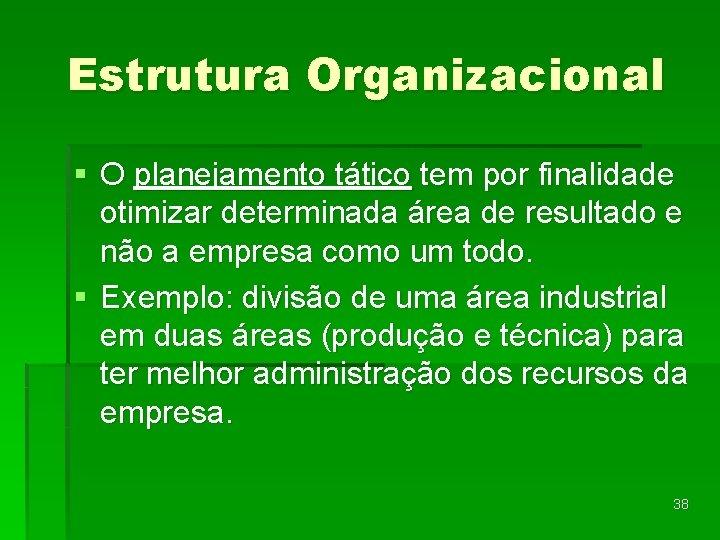 Estrutura Organizacional § O planejamento tático tem por finalidade otimizar determinada área de resultado