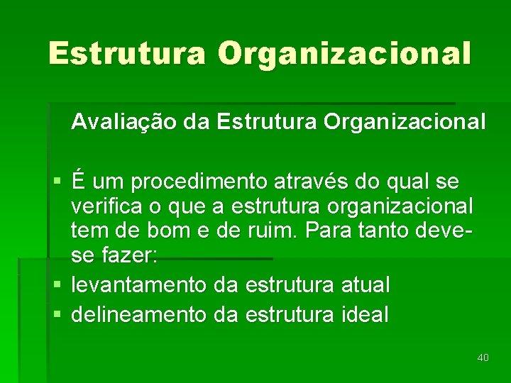 Estrutura Organizacional Avaliação da Estrutura Organizacional § É um procedimento através do qual se