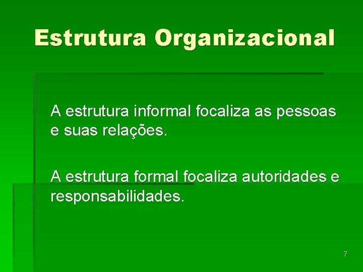 Estrutura Organizacional A estrutura informal focaliza as pessoas e suas relações. A estrutura formal