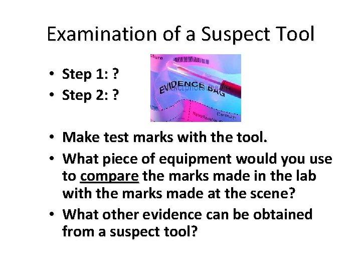 Examination of a Suspect Tool • Step 1: ? • Step 2: ? •