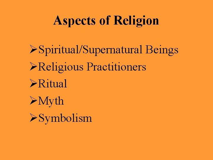 Aspects of Religion ØSpiritual/Supernatural Beings ØReligious Practitioners ØRitual ØMyth ØSymbolism