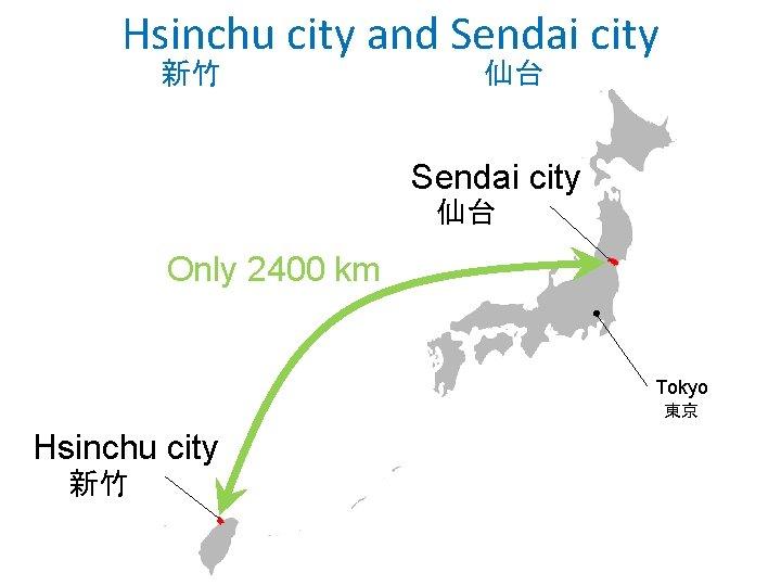 Hsinchu city and Sendai city 新竹 仙台 Sendai city 仙台 Only 2400 km Tokyo