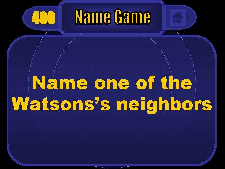 400 Name one of the Watsons's neighbors