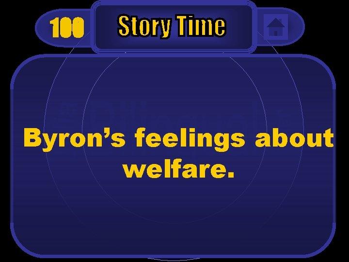 100 Byron's feelings about welfare.