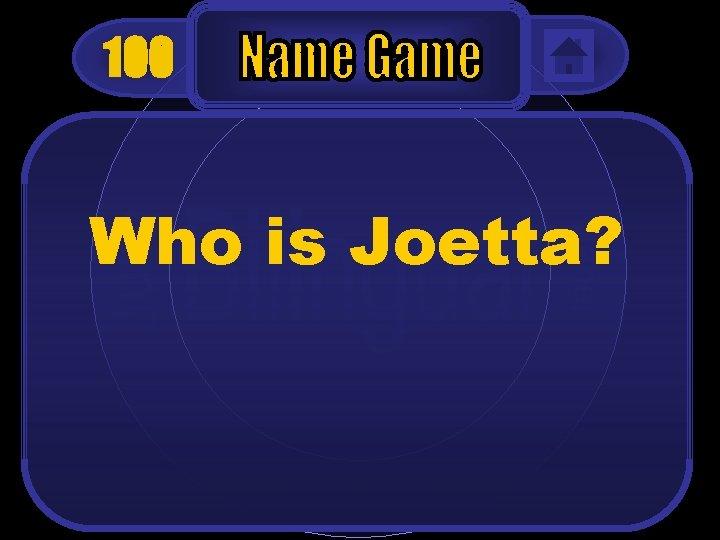 100 Who is Joetta?