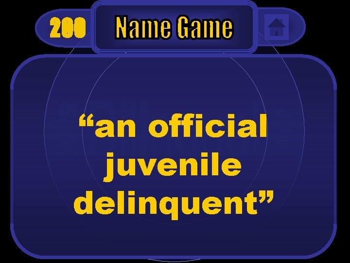 "200 ""an official juvenile delinquent"""