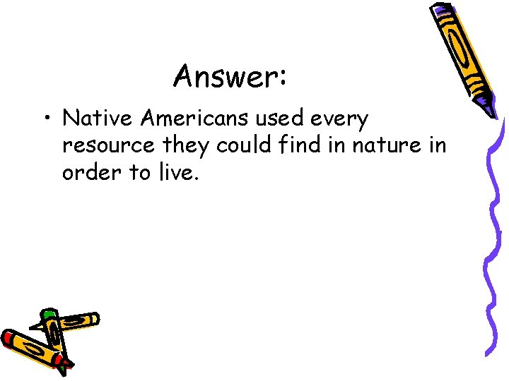Answer: • Native Americans used every resource they could find in nature in order