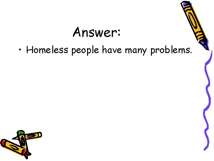 Answer: • Homeless people have many problems.
