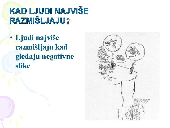 KAD LJUDI NAJVIŠE RAZMIŠLJAJU • Ljudi najviše razmišljaju kad gledaju negativne slike