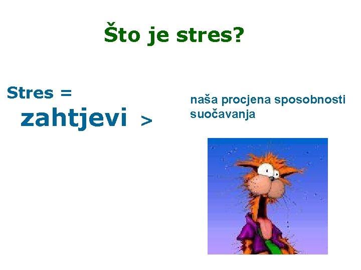 Što je stres? Stres = zahtjevi > naša procjena sposobnosti suočavanja