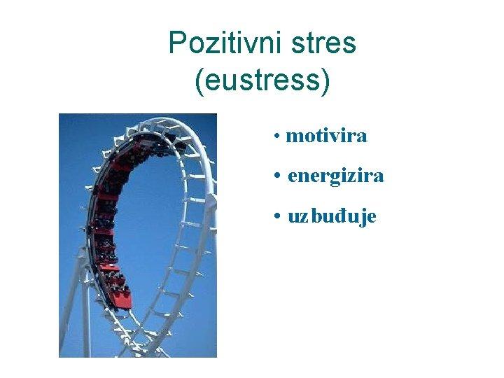 Pozitivni stres (eustress) • motivira • energizira • uzbuđuje