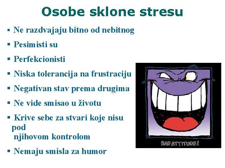 Osobe sklone stresu § Ne razdvajaju bitno od nebitnog § Pesimisti su § Perfekcionisti
