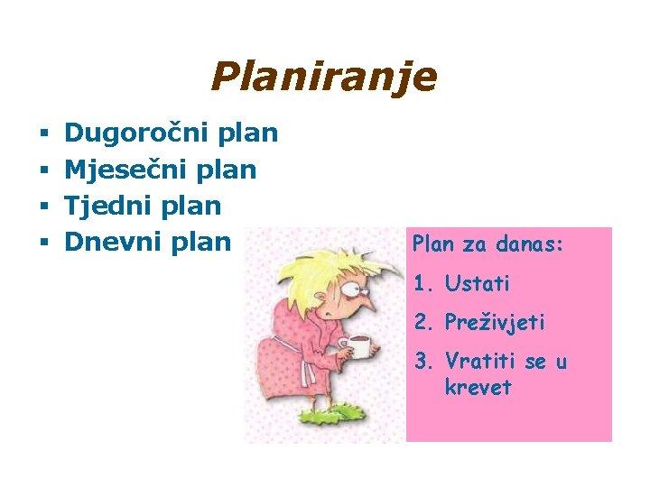 Planiranje § § Dugoročni plan Mjesečni plan Tjedni plan Dnevni plan Plan za danas: