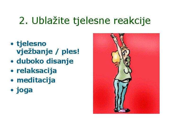 2. Ublažite tjelesne reakcije • tjelesno vježbanje / ples! • duboko disanje • relaksacija