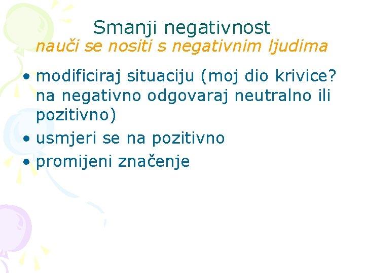 Smanji negativnost nauči se nositi s negativnim ljudima • modificiraj situaciju (moj dio krivice?