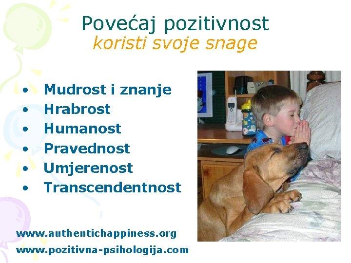 Povećaj pozitivnost koristi svoje snage • • • Mudrost i znanje Hrabrost Humanost Pravednost