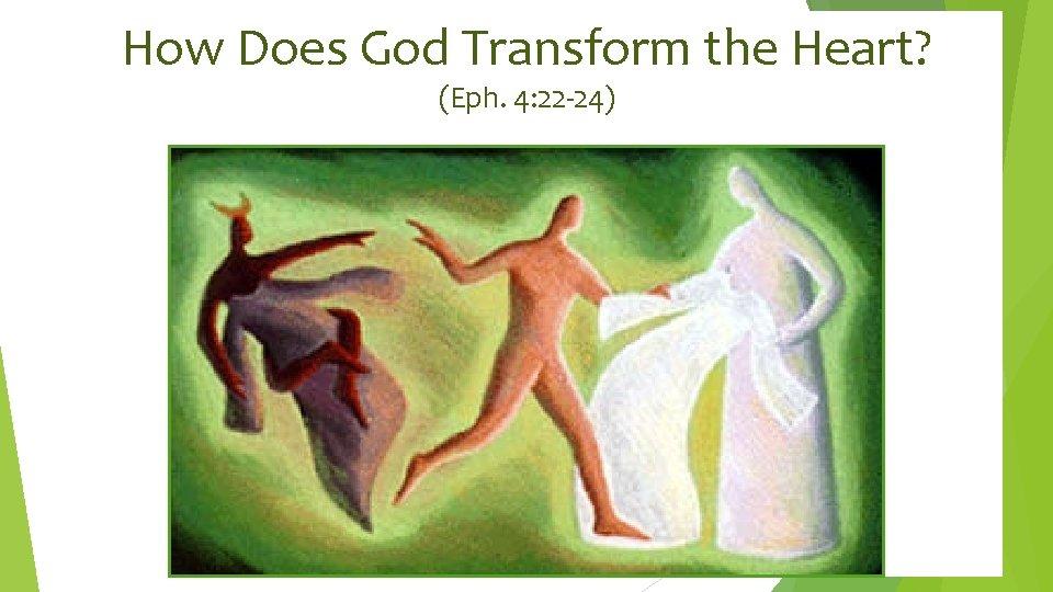 How Does God Transform the Heart? (Eph. 4: 22 -24)