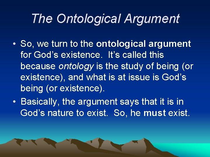 The Ontological Argument • So, we turn to the ontological argument for God's existence.