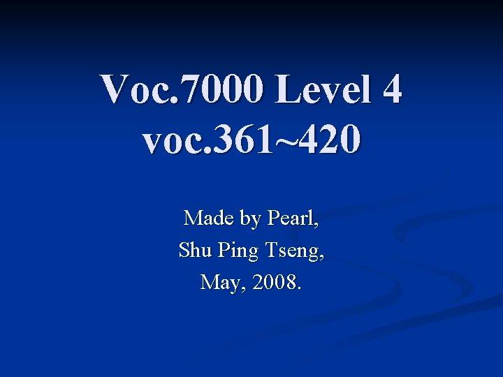 Voc. 7000 Level 4 voc. 361~420 Made by Pearl, Shu Ping Tseng, May, 2008.